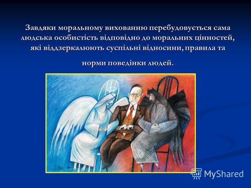 Завдяки моральному вихованню перебудовується сама людська особистість відповідно до моральних цінностей, які віддзеркалюють суспільні відносини, правила та норми поведінки людей.