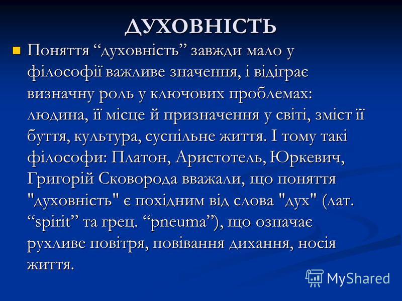 ДУХОВНІСТЬ Поняття духовність завжди мало у філософії важливе значення, і відіграє визначну роль у ключових проблемах: людина, її місце й призначення у світі, зміст її буття, культура, суспільне життя. І тому такі філософи: Платон, Аристотель, Юркеви