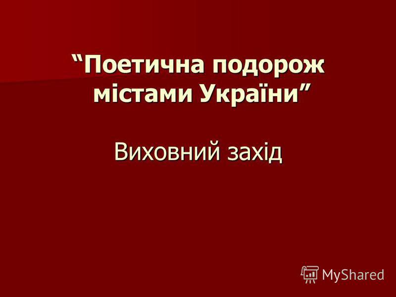 Поетична подорож містами України Виховний захід