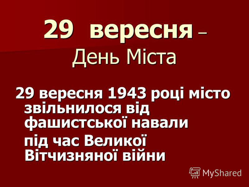 29 вересня – День Міста 29 вересня 1943 році місто звільнилося від фашистської навали під час Великої Вітчизняної війни під час Великої Вітчизняної війни