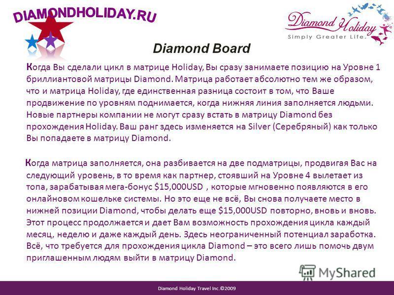 Diamond Holiday Travel Inc.©2009 К огда Вы сделали цикл в матрице Holiday, Вы сразу занимаете позицию на Уровне 1 бриллиантовой матрицы Diamond. Матрица работает абсолютно тем же образом, что и матрица Holiday, где единственная разница состоит в том,