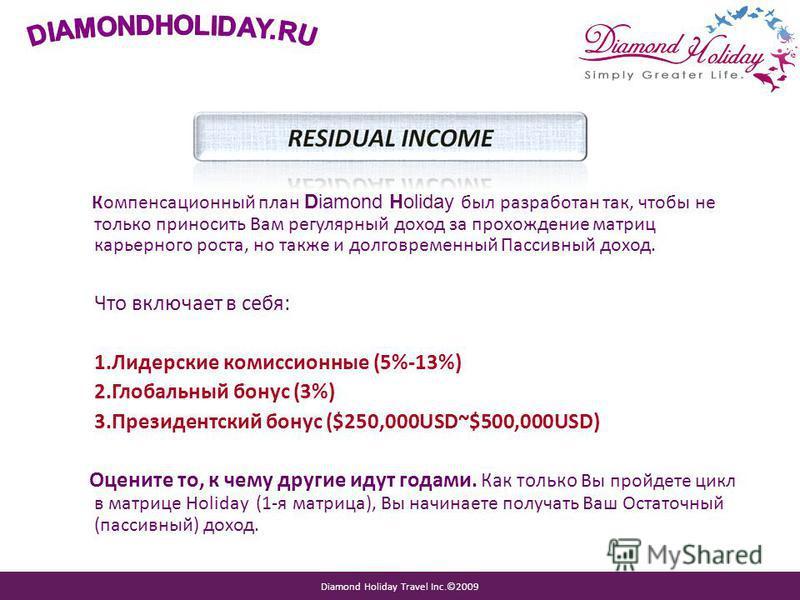 Diamond Holiday Travel Inc.©2009 Компенсационный план Diamond Holiday был разработан так, чтобы не только приносить Вам регулярный доход за прохождение матриц карьерного роста, но также и долговременный Пассивный доход. Что включает в себя: 1. Лидерс