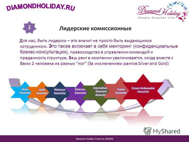 Diamond Holiday Travel Inc.©2009 Лидерские комиссионные Для нас, быть лидером – это значит не просто быть выдающимся сотрудником. Это также включает в себя менторинг (конфиденциальные бизнес-консультации), превосходство в управлении командой и предан