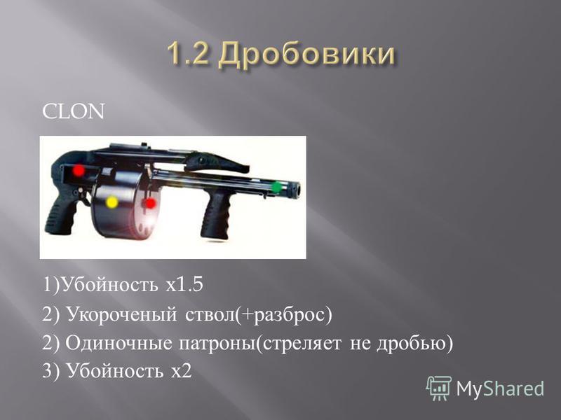 CLON 1) Убойность х 1.5 2) Укороченый ствол (+ разброс ) 2) Одиночные патроны ( стреляет не дробью ) 3) Убойность х 2