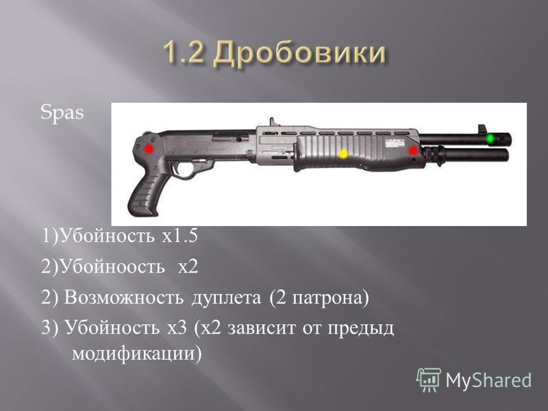 Spas 1) Убойность х 1.5 2) Убойноость х 2 2) Возможность дуплета (2 патрона ) 3) Убойность х 3 ( х 2 зависит от предыд модификации )