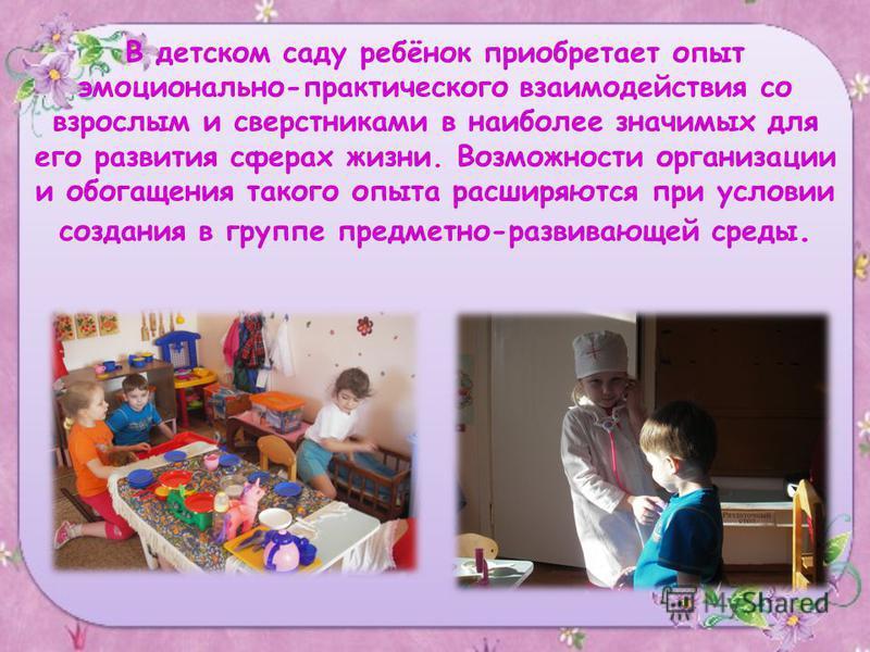 В детском саду ребёнок приобретает опыт эмоционально-практического взаимодействия со взрослым и сверстниками в наиболее значимых для его развития сферах жизни. Возможности организации и обогащения такого опыта расширяются при условии создания в групп