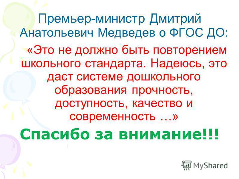 Премьер-министр Дмитрий Анатольевич Медведев о ФГОС ДО: «Это не должно быть повторением школьного стандарта. Надеюсь, это даст системе дошкольного образования прочность, доступность, качество и современность …» Спасибо за внимание!!!