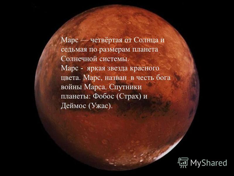 Марс четвёртая от Солнца и седьмая по размерам планета Солнечной системы. Марс - яркая звезда красного цвета. Марс, назван в честь бога войны Марса. Спутники планеты: Фобос (Страх) и Деймос (Ужас).