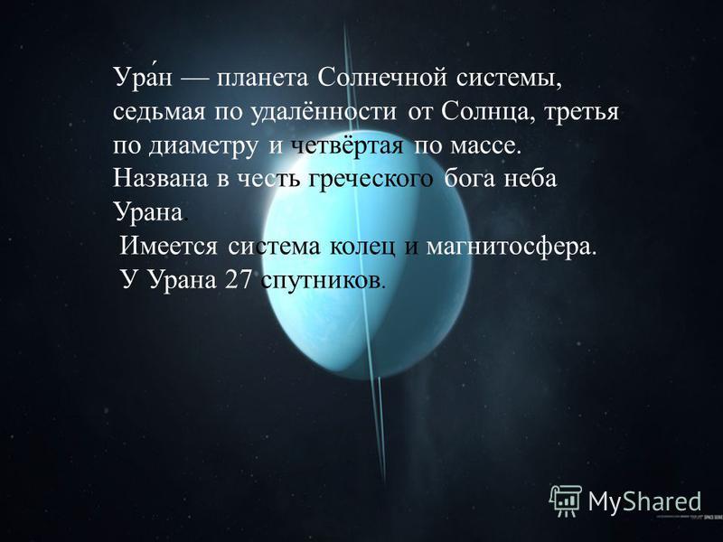 Ура́н планета Солнечной системы, седьмая по удалённости от Солнца, третья по диаметру и четвёртая по массе. Названа в честь греческого бога неба Урана. Имеется система колец и магнитосфера. У Урана 27 спутников.