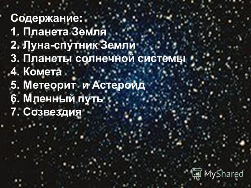 Содержание: 1. Планета Земля 2.Луна-спутник Земли 3. Планеты солнечной системы 4. Комета 5. Метеорит и Астероид 6. Млечайный путь 7.Созвездия