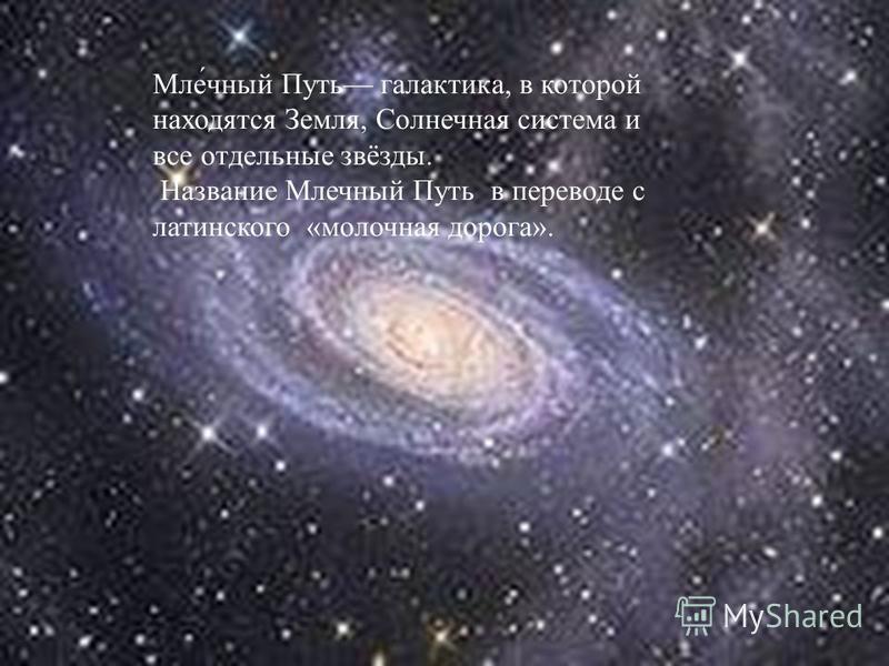 Мле́чайный Путь галактика, в которой находятся Земля, Солнечная система и все отдельные звёзды. Название Млечайный Путь в переводе с латинского «молочная дорога».