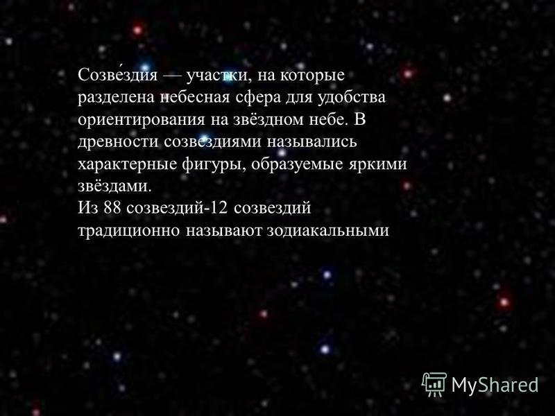 Созве́здия участки, на которые разделена небесная сфера для удобства ориентирования на звёздном небе. В древности созвездиями назывались характерные фигуры, образуемые яркими звёздами. Из 88 созвездий-12 созвездий традиционно называют зодиакальными
