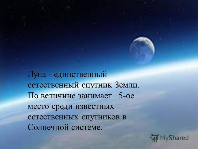Луна - единственный естественный спутник Земли. По величине занимает 5-ое место среди известных естественных спутников в Солнечной системе.