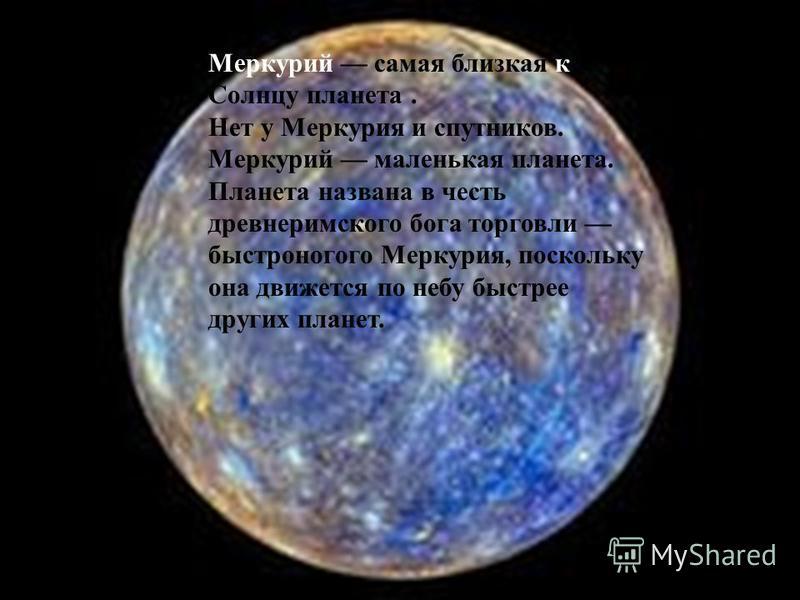 Меркурий самая близкая к Солнцу планета. Нет у Меркурия и спутников. Меркурий маленькая планета. Планета названа в честь древнеримского бога торговли быстроногого Меркурия, поскольку она движется по небу быстрее других планет.