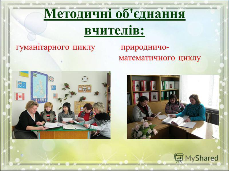 Методичні об'єднання вчителів: гуманітарного циклу природничо- математичного циклу