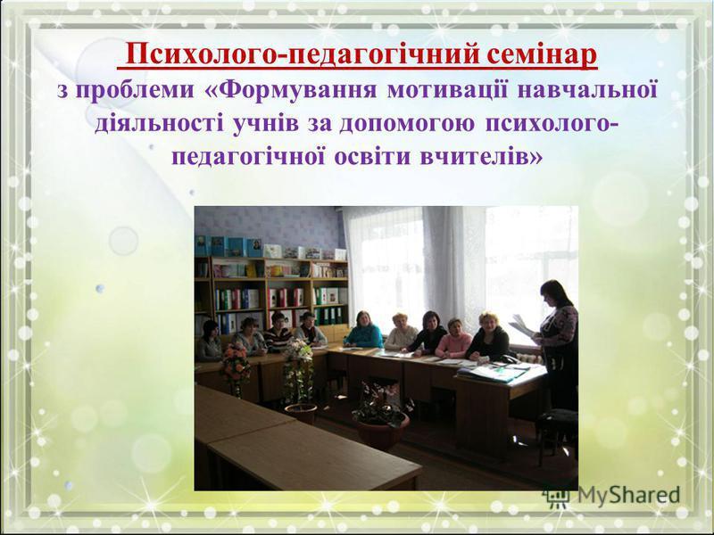Психолого-педагогічний семінар з проблеми «Формування мотивації навчальної діяльності учнів за допомогою психолого- педагогічної освіти вчителів»
