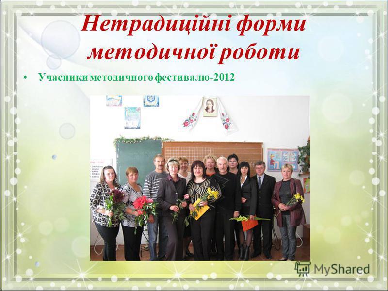 Нетрадиційні форми методичної роботи Учасники методичного фестивалю-2012