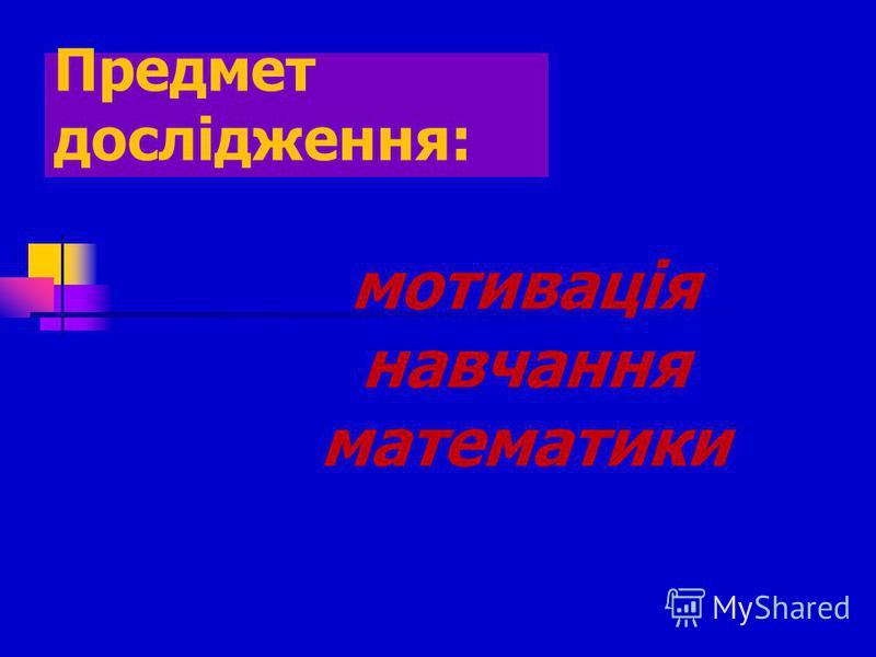 Предмет дослідження: мотивація навчання математики
