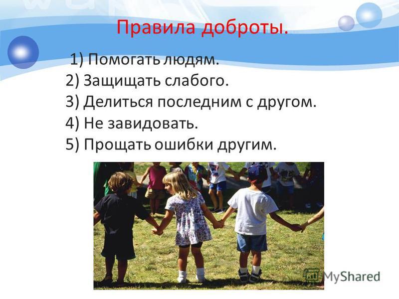 Правила доброты. 1) Помогать людям. 2) Защищать слабого. 3) Делиться последним с другом. 4) Не завидовать. 5) Прощать ошибки другим.