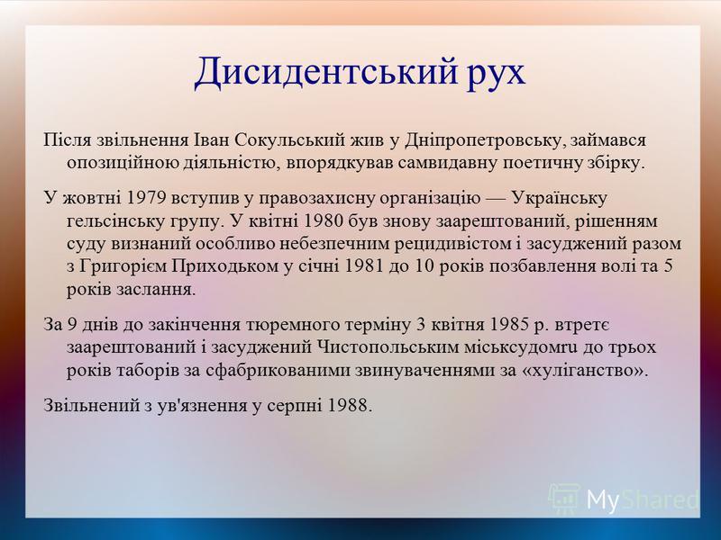 Дисидентський рух Після звільнення Іван Сокульський жив у Дніпропетровську, займався опозиційною діяльністю, впорядкував самвидавну поетичну збірку. У жовтні 1979 вступив у правозахисну організацію Українську гельсінську групу. У квітні 1980 був знов