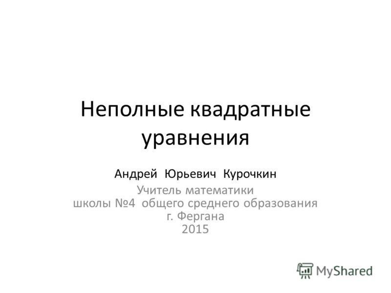 Неполные квадратные уравнения Андрей Юрьевич Курочкин Учитель математики школы 4 общего среднего образования г. Фергана 2015