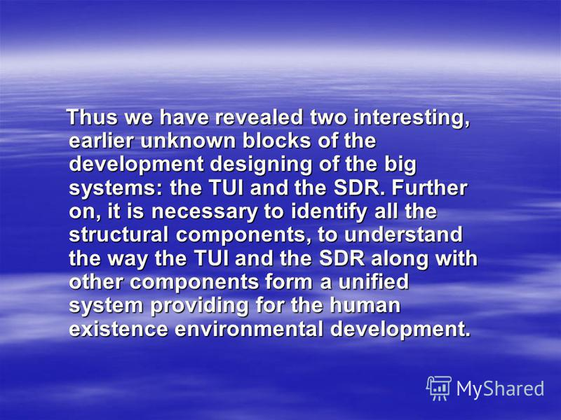 Thus we have revealed two interesting, earlier unknown blocks of the development designing of the big systems: the TUI and the SDR. Further on, it is necessary to identify all the structural components, to understand the way the TUI and the SDR along