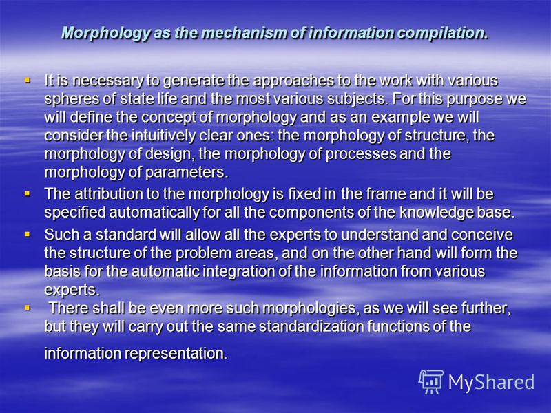 Morphology as the mechanism of information compilation. It is necessary to generate the approaches to the work with various spheres of state life and the most various subjects. For this purpose we will define the concept of morphology and as an examp