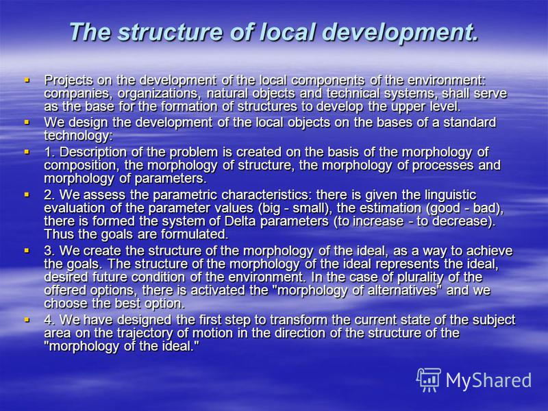 The structure of local development. Projects on the development of the local components of the environment: companies, organizations, natural objects and technical systems, shall serve as the base for the formation of structures to develop the upper