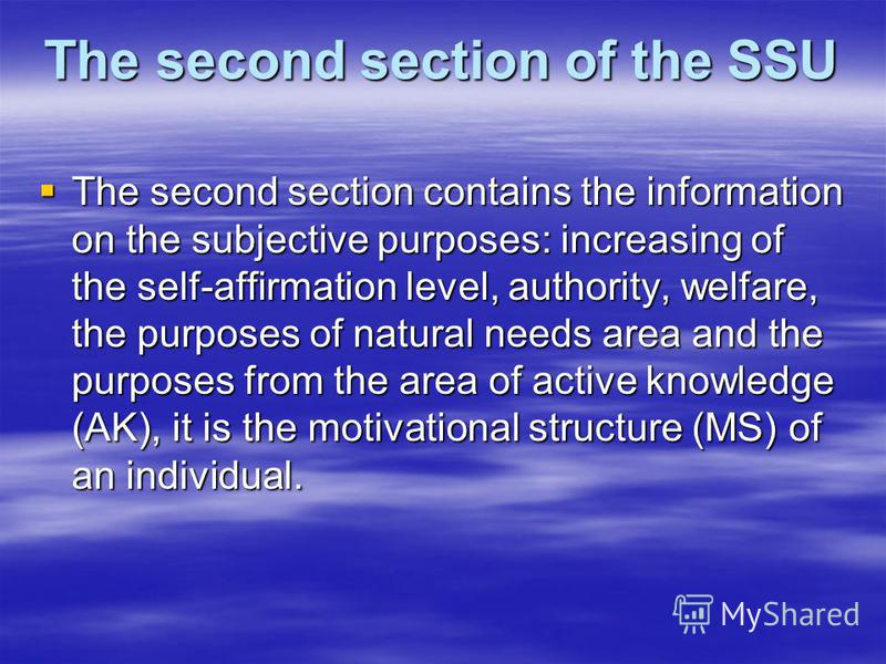 The second section of the SSU The second section contains the information on the subjective purposes: increasing of the self-affirmation level, authority, welfare, the purposes of natural needs area and the purposes from the area of active knowledge