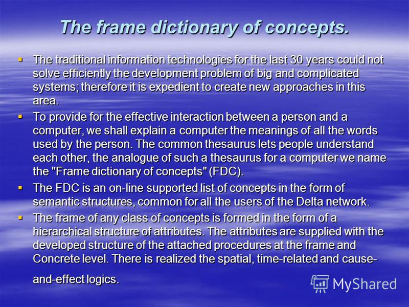 The frame dictionary of concepts. The traditional information technologies for the last 30 years could not solve efficiently the development problem of big and complicated systems; therefore it is expedient to create new approaches in this area. The
