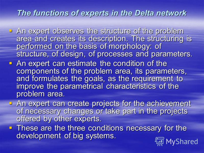 The functions of experts in the Delta network An expert observes the structure of the problem area and creates its description. The structuring is performed on the basis of morphology: of structure, of design, of processes and parameters. An expert o