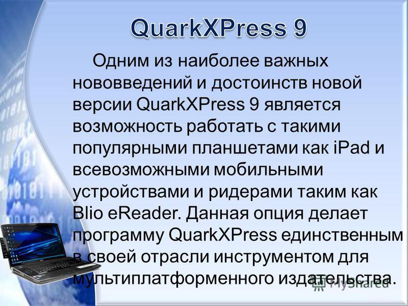 Одним из наиболее важных нововведений и достоинств новой версии QuarkXPress 9 является возможность работать с такими популярными планшетами как iPad и всевозможными мобильными устройствами и ридерами таким как Blio eReader. Данная опция делает програ