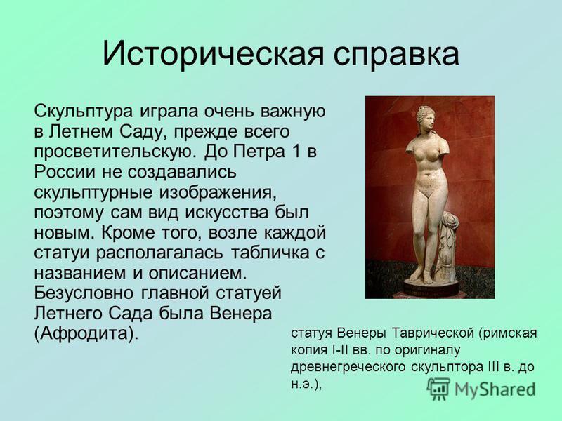 Историческая справка Скульптура играла очень важную в Летнем Саду, прежде всего просветительскую. До Петра 1 в России не создавались скульптурные изображения, поэтому сам вид искусства был новым. Кроме того, возле каждой статуи располагалась табличка