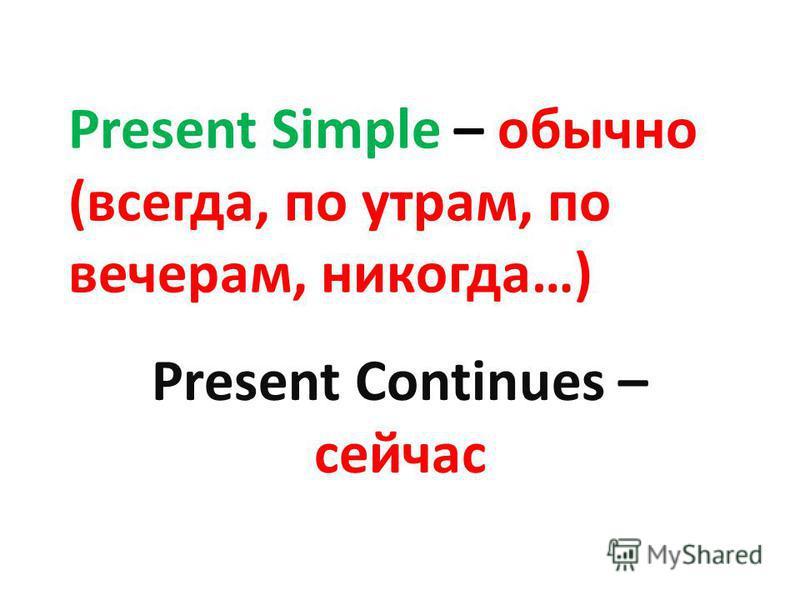 Present Simple – обычно (всегда, по утрам, по вечерам, никогда…) Present Continues – сейчас