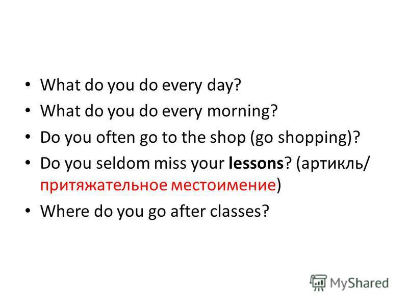 What do you do every day? What do you do every morning? Do you often go to the shop (go shopping)? Do you seldom miss your lessons? (артикль/ притяжательное местоимение) Where do you go after classes?
