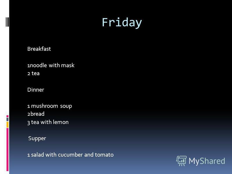 Friday Breakfast 1noodle with mask 2 tea Dinner 1 mushroom soup 2bread 3 tea with lemon Supper 1 salad with cucumber and tomato