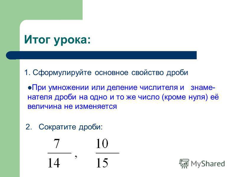 Итог урока: 1. Сформулируйте основное свойство дроби При умножении или деление числителя и знаменателя дроби на одно и то же число (кроме нуля) её величина не изменяется 2. Сократите дроби:
