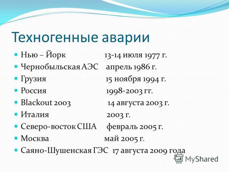 Техногенные аварии Нью – Йорк 13-14 июля 1977 г. Чернобыльская АЭС апрель 1986 г. Грузия 15 ноября 1994 г. Россия 1998-2003 гг. Blackout 2003 14 августа 2003 г. Италия 2003 г. Северо-восток США февраль 2005 г. Москва май 2005 г. Саяно-Шушенская ГЭС 1