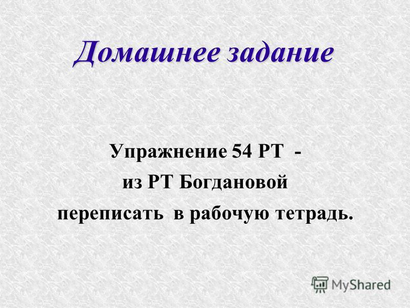 Домашнее задание Упражнение 54 РТ - из РТ Богдановой переписать в рабочую тетрадь.