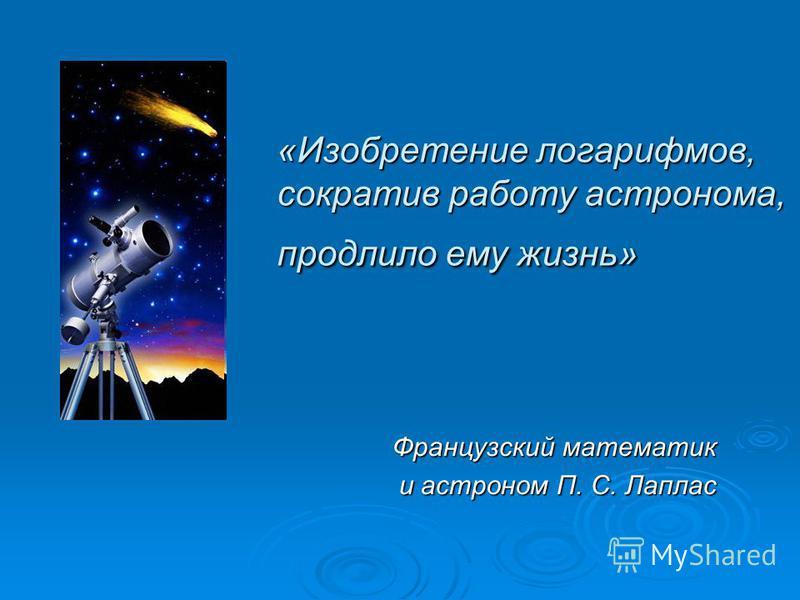 «Изобретение логарифмов, сократив работу астронома, продлило ему жизнь» Французский математик и астроном П. С. Лаплас и астроном П. С. Лаплас