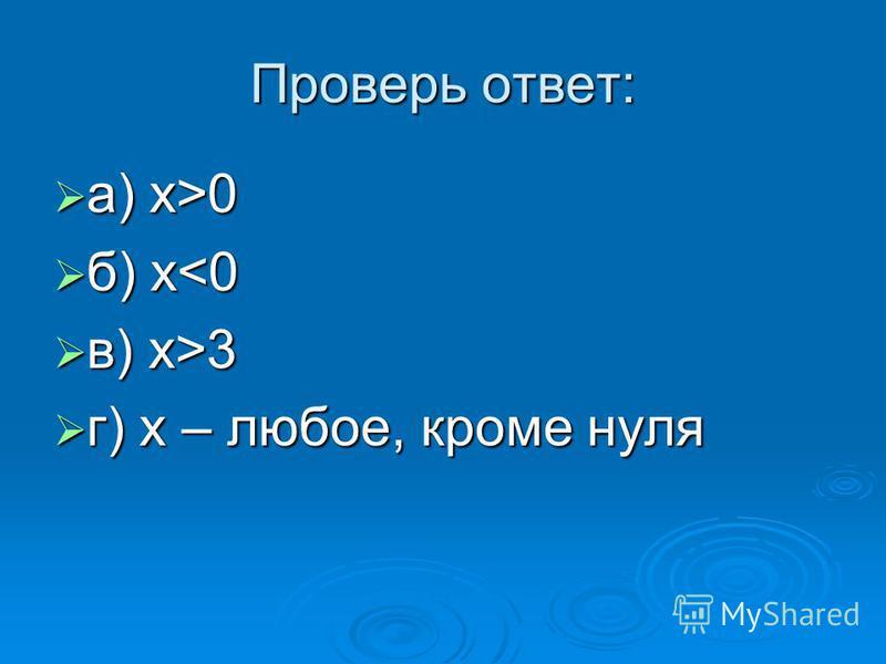 Проверь ответ: а) х>0 а) х>0 б) x<0 б) x<0 в) x>3 в) x>3 г) х – любое, кроме нуля г) х – любое, кроме нуля