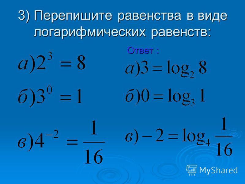3) Перепишите равенства в виде логарифмических равенств: Ответ :