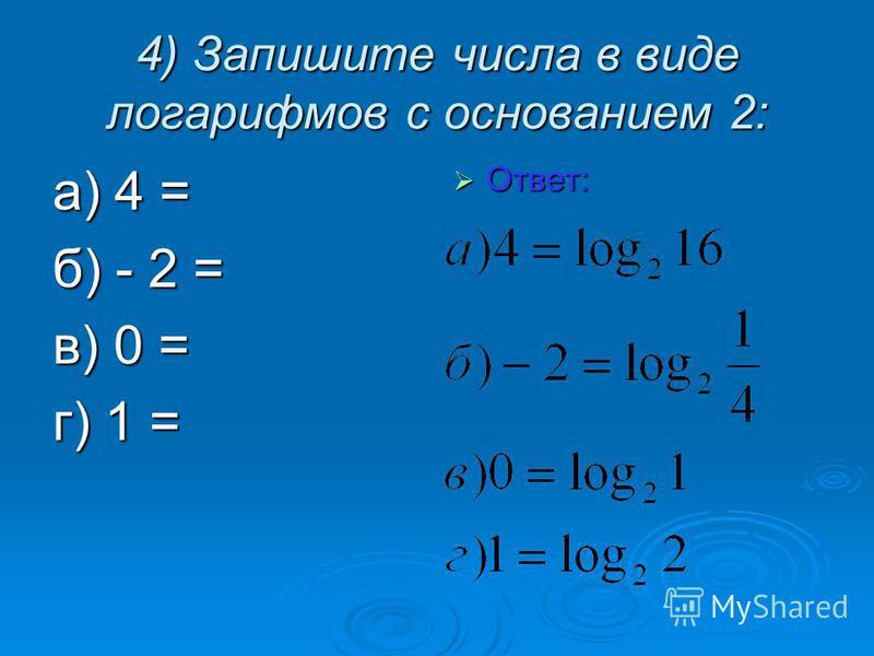4) Запишите числа в виде логарифмов с основанием 2: а) 4 = б) - 2 = в) 0 = г) 1 = Ответ: Ответ: