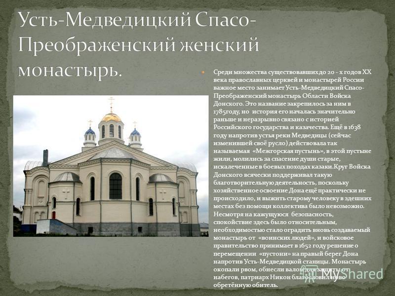 Среди множества существовавших до 20 - х годов XX века православных церквей и монастырей России важное место занимает Усть-Медведицкий Спасо- Преображенский монастырь Области Войска Донского. Это название закрепилось за ним в 1785 году, но история ег