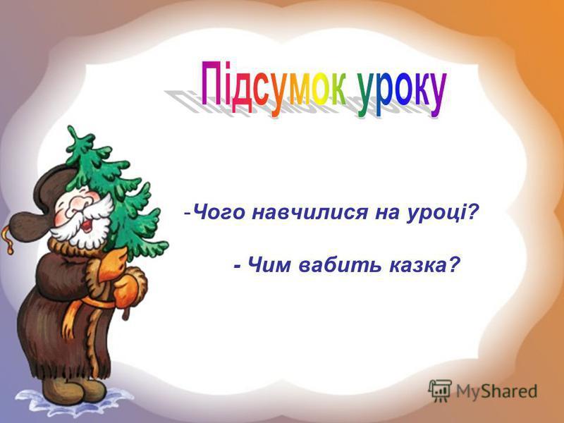 -Чого навчилися на уроці? - Чим вабить казка?