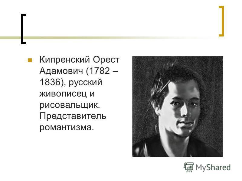 Кипренский Орест Адамович (1782 – 1836), русский живописец и рисовальщик. Представитель романтизма.
