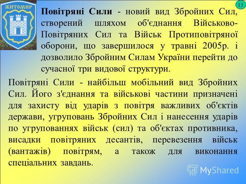 13 Повітряні Сили - новий вид Збройних Сил, створений шляхом об'єднання Військово- Повітряних Сил та Військ Протиповітряної оборони, що завершилося у травні 2005р. і дозволило Збройним Силам України перейти до сучасної три видової структури. Повітря