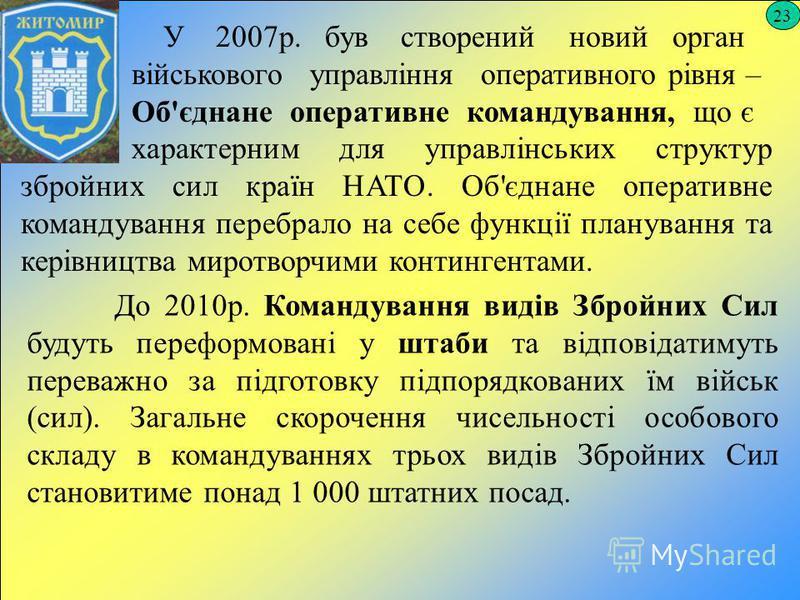 23 У 2007р. був створений новий орган військового управління оперативного рівня – Об'єднане оперативне командування, що є характерним для управлінських структур збройних сил країн НАТО. Об'єднане оперативне командування перебрало на себе функції план