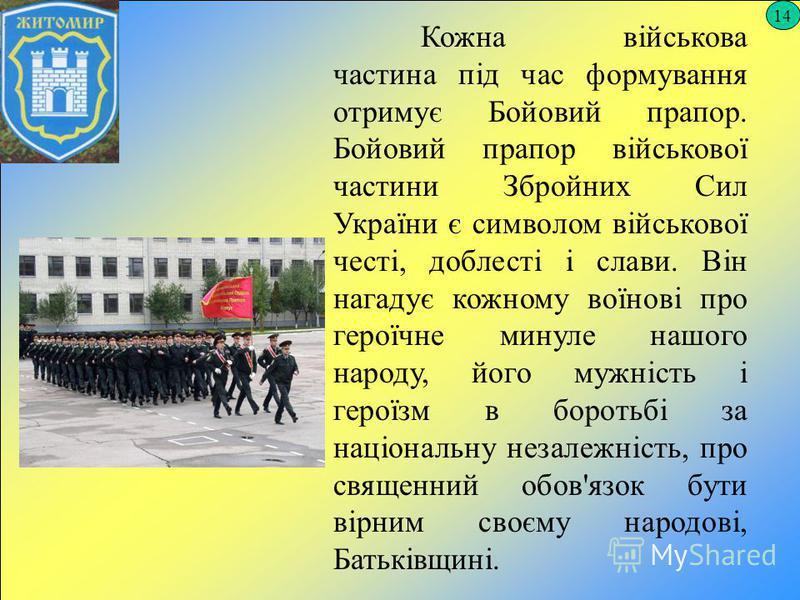 14 Кожна військова частина під час формування отримує Бойовий прапор. Бойовий прапор військової частини Збройних Сил України є символом військової честі, доблесті і слави. Він нагадує кожному воїнові про героїчне минуле нашого народу, його мужність і