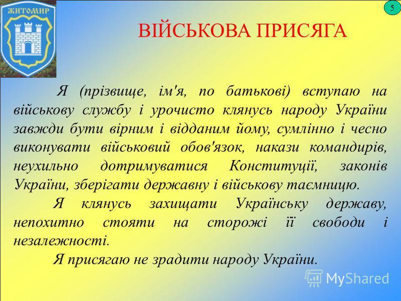 5 ВІЙСЬКОВА ПРИСЯГА Я (прізвище, ім'я, по батькові) вступаю на військову службу і урочисто клянусь народу України завжди бути вірним і відданим йому, сумлінно і чесно виконувати військовий обов'язок, накази командирів, неухильно дотримуватися Констит